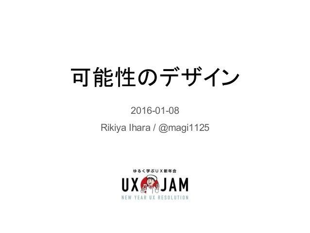 可能性のデザイン 2016-01-08 Rikiya Ihara / @magi1125