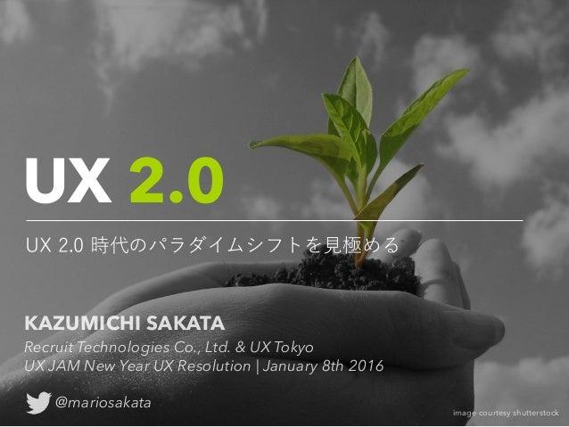 UX 2.0 UX 2.0 時代のパラダイムシフトを見極める image courtesy shutterstock KAZUMICHI SAKATA Recruit Technologies Co., Ltd. & UX Tokyo UX ...