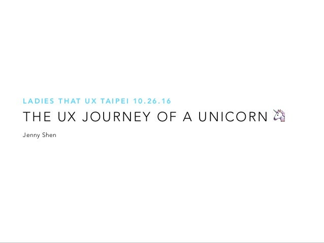 THE UX JOURNEY OF A UNICORN L A D I E S T H AT U X TA I P E I 1 0 . 2 6 . 1 6 🦄 Jenny Shen