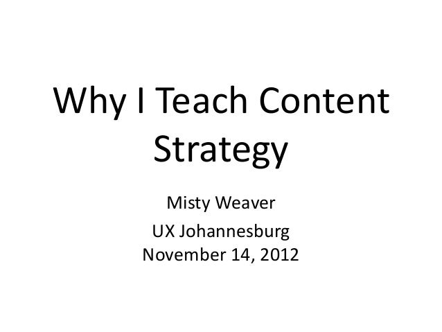 Why I Teach Content      Strategy       Misty Weaver      UX Johannesburg     November 14, 2012