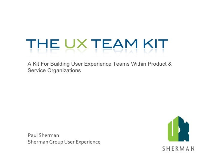 A Kit For Building User Experience Teams Within Product & Service Organizations     Paul	   Sherman	    Sherman	   Group	 ...