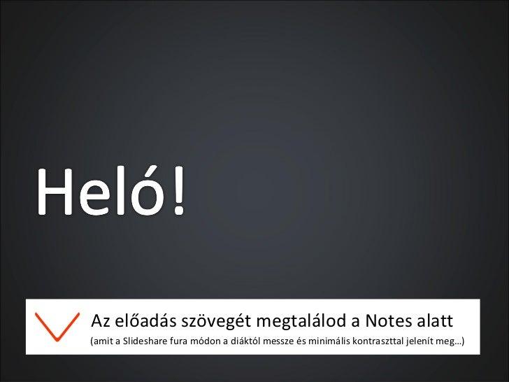 Az előadás szövegét megtalálod a Notes alatt(amit a Slideshare fura módon a diáktól messze és minimális kontraszttal jelen...