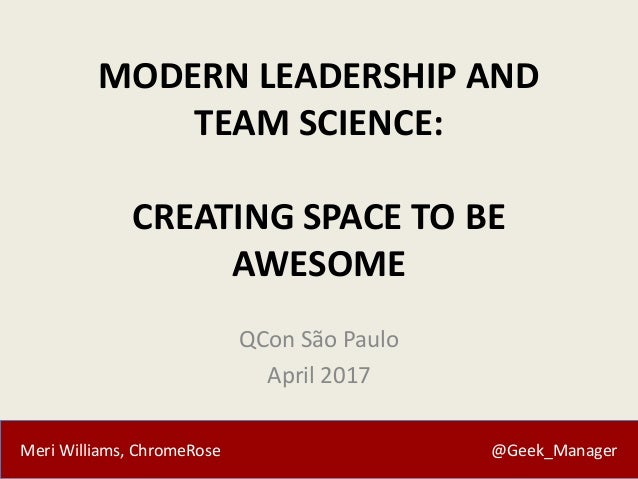 Meri Williams, ChromeRose @Geek_Manager MODERN LEADERSHIP AND TEAM SCIENCE: CREATING SPACE TO BE AWESOME QCon São Paulo Ap...