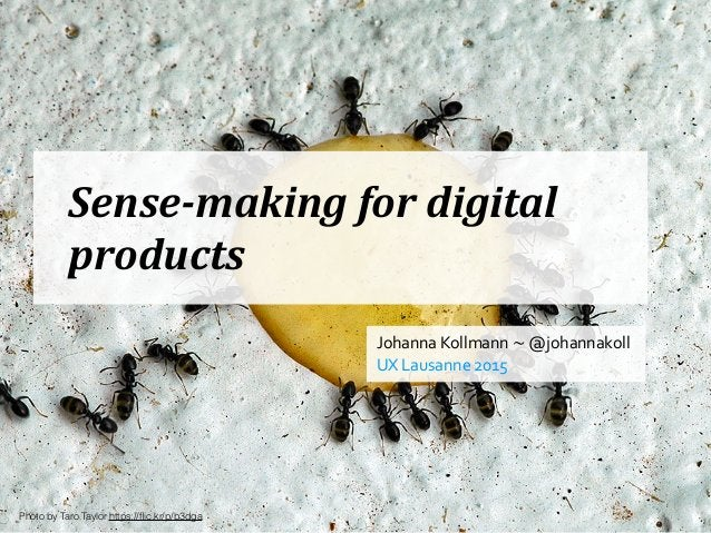 Sense-making  for  digital   products Johanna  Kollmann  ~  @johannakoll   UX  Lausanne  2015 Photo by ...