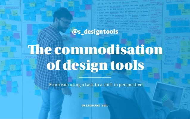 @s_designtools From executing a task to a shift in perspective The commodisation of design tools UX LAUSANNE / 2017