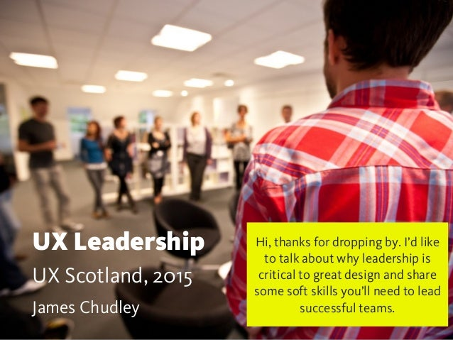 UX Leadership UX Scotland, 2015 James Chudley Hi, thanks for dropping by. I'd like to talk about why leadership is critica...