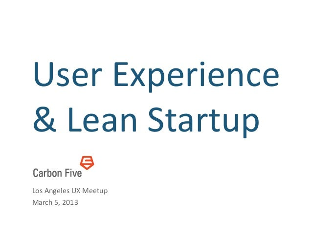 User	  Experience	  &	  Lean	  Startup	  Los	  Angeles	  UX	  Meetup	  March	  5,	  2013