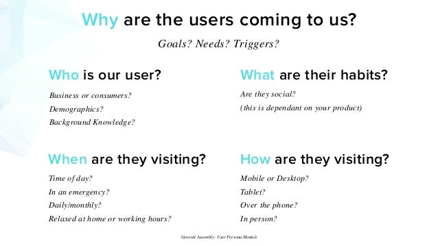 Why are the users coming to us? Goals? Needs? Triggers? Who is our user? Business or consumers? Demographics? Background K...