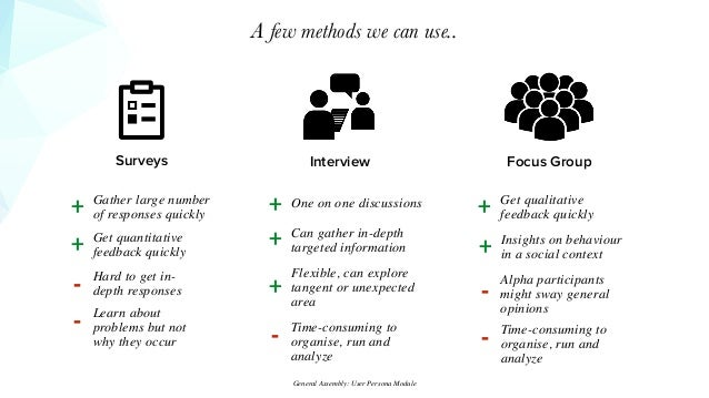 A few methods we can use.. Surveys Interview Focus Group Gather large number of responses quickly+ Get quantitative feedba...