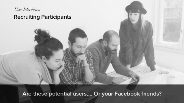 Recruiting Participants User Interviews Are these potential users…. Or your Facebook friends?