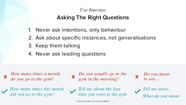 Asking The Right Questions User Interviews 1. Never ask intentions, only behaviour 2. Ask about specific instances, not ge...