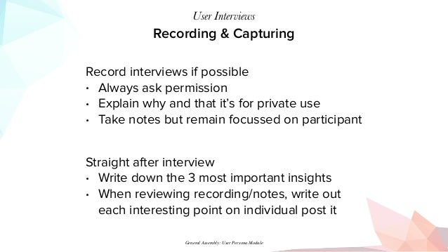 Recording & Capturing User Interviews Record interviews if possible • Always ask permission • Explain why and that it's fo...