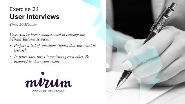 User Interviews Exercise 2.1 Time: 20 Minutes Case: you've been commissioned to redesign the Mirum Intranet services. • Pr...