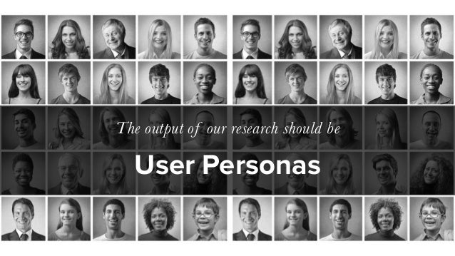 User Personas The output of our research should be