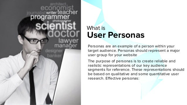 User Personas Personas are an example of a person within your target audience. Personas should represent a major user grou...