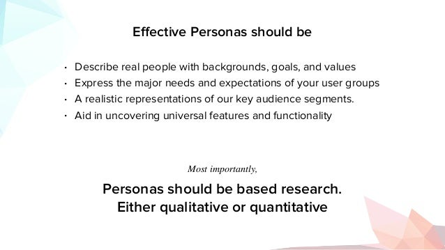 Effective Personas should be • Describe real people with backgrounds, goals, and values • Express the major needs and expec...
