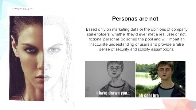 Personas are not Based only on marketing data or the opinions of company stakeholders, whether they'd ever met a real user...