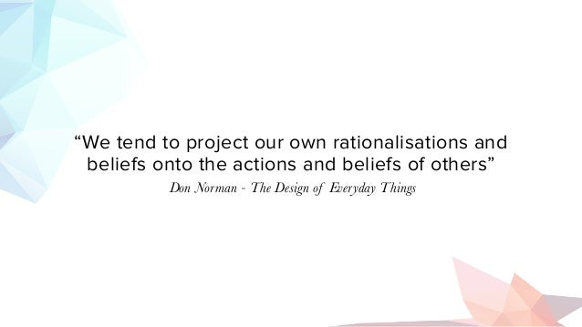"""""""We tend to project our own rationalisations and beliefs onto the actions and beliefs of others"""" Don Norman - The Design o..."""