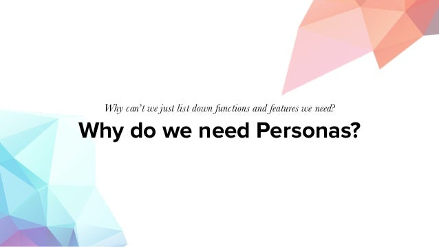 Why do we need Personas? Why can't we just list down functions and features we need?