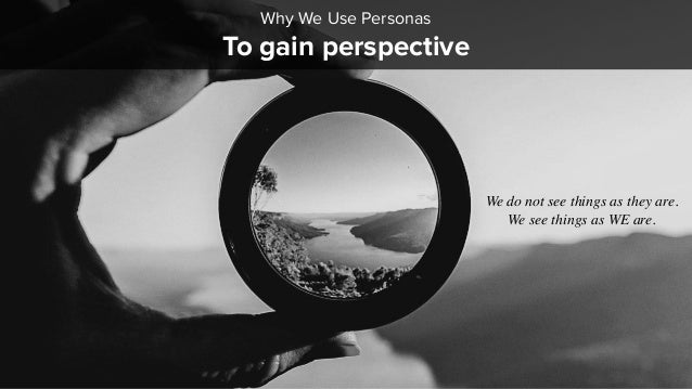 To gain perspective Why We Use Personas We do not see things as they are. We see things as WE are.