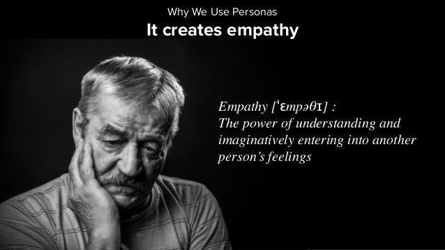 It creates empathy Why We Use Personas Empathy [ˈɛmpəθɪ] : The power of understanding and imaginatively entering into anot...
