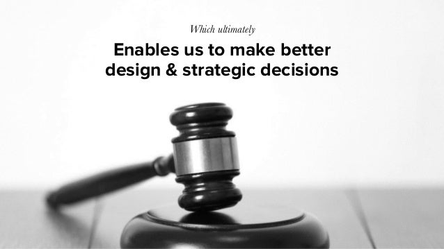 Enables us to make better design & strategic decisions Which ultimately