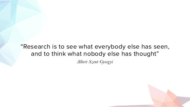 """""""Research is to see what everybody else has seen, and to think what nobody else has thought"""" Albert Szent-Gyorgyi"""
