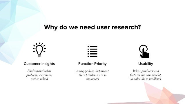 Why do we need user research? Customer insights Function Priority Usability Understand what problems customers wants solve...