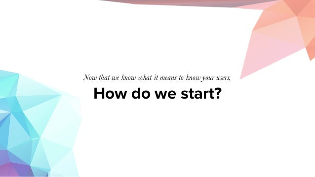 How do we start? Now that we know what it means to know your users,