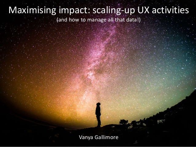 Vanya Gallimore Maximising impact: scaling-up UX activities (and how to manage all that data!)