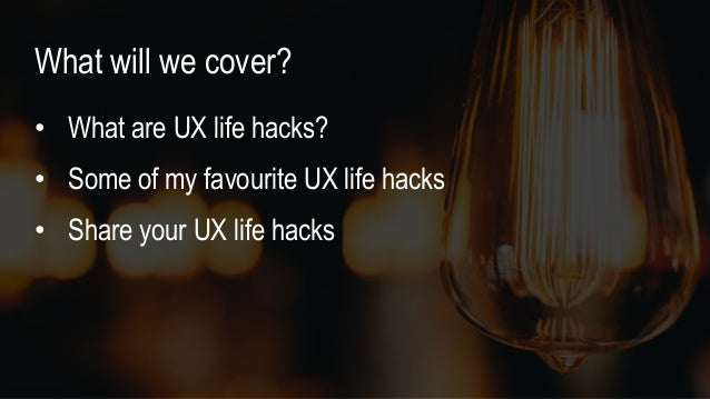 • What are UX life hacks? • Some of my favourite UX life hacks • Share your UX life hacks What will we cover?