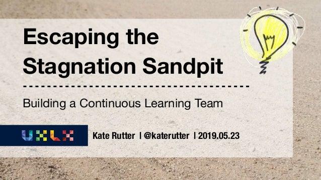 UX Lisbon 2019 | Escaping the Stagnation Sandpit | @katerutter Escaping the Stagnation Sandpit Kate Rutter | @katerutter |...