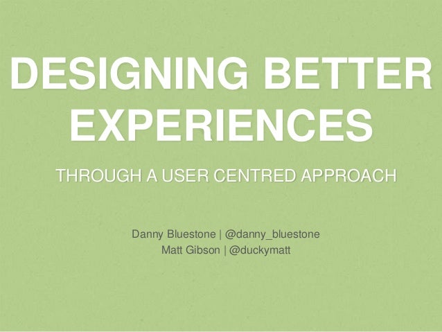 DESIGNING BETTER  EXPERIENCES THROUGH A USER CENTRED APPROACH       Danny Bluestone | @danny_bluestone            Matt Gib...