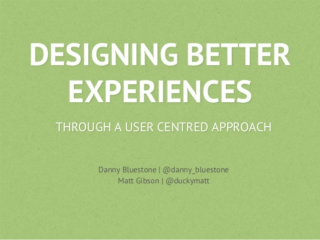 DESIGNING BETTEREXPERIENCESTHROUGH A USER CENTRED APPROACHDanny Bluestone | @danny_bluestoneMatt Gibson | @duckymatt