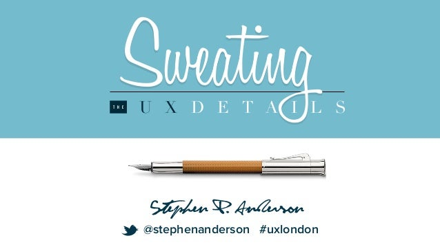 SweatingU X D E T A I L ST H E Stephen P. Anderson @stephenanderson #uxlondon t