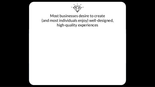 Most businesses desire to create (and most individuals enjoy) well-designed, high-quality experiences BUT THESE THINGS GET...