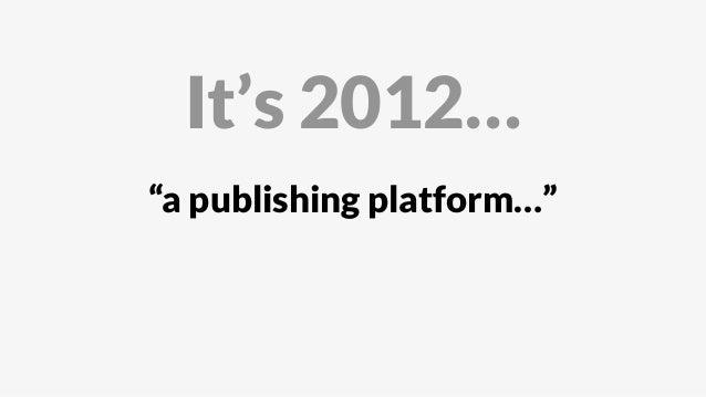 """a publishing platform…"" It's 2012…"