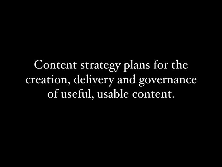 Content strategy plans for thecreation, delivery and governance    of useful, usable content.