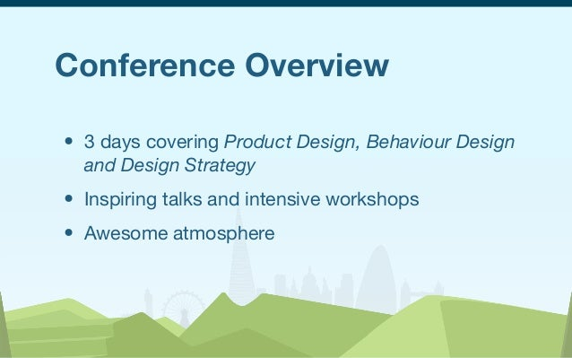 Conference Overview • 3 days covering Product Design, Behaviour Design and Design Strategy • Inspiring talks and intensive...