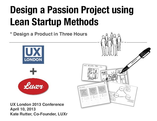 Design a Passion Project usingLean Startup Methods* Design a Product in Three Hours         +UX London 2013 ConferenceApri...