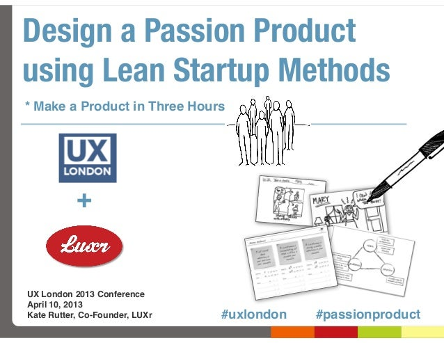 Design a Passion Productusing Lean Startup Methods* Make a Product in Three Hours           +UX London 2013 ConferenceApri...