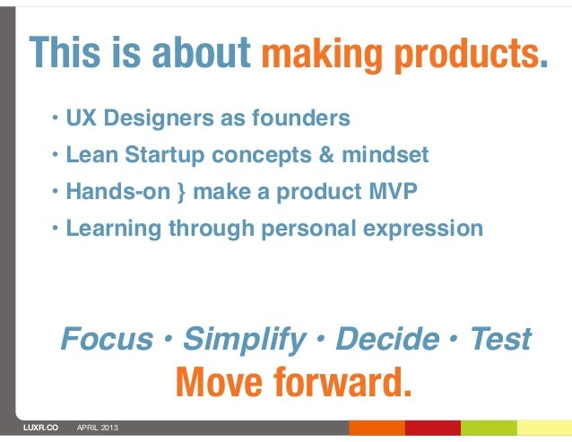 This is about making products.     • UX Designers as founders     •Lean Startup concepts & mindset     • Hands-on } make ...