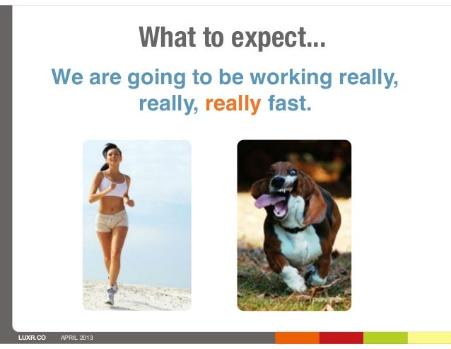 What to expect...          We are going to be working really,                  really, really fast.LUXR.CO   APRIL 2013