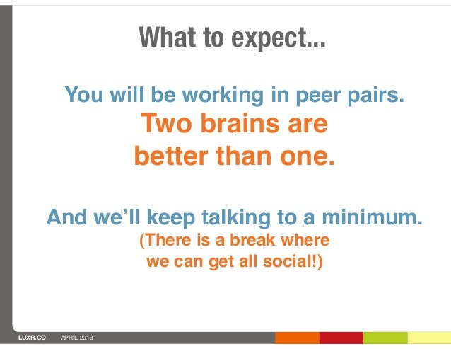 What to expect...           You will be working in peer pairs.                       Two brains are                       ...