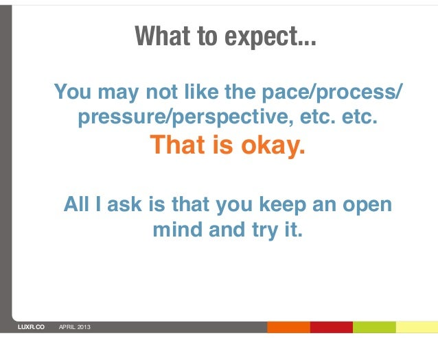 What to expect...          You may not like the pace/process/            pressure/perspective, etc. etc.                  ...