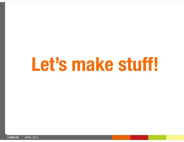Let's make stuff!LUXR.CO   APRIL 2013