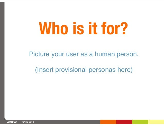 Who is it for?               Picture your user as a human person.                       (Insert provisional personas here)...