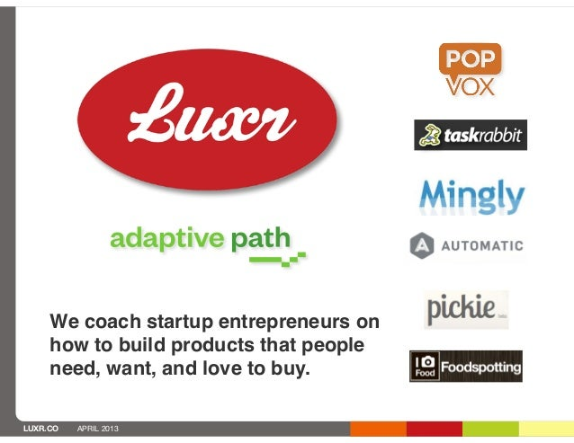 We coach startup entrepreneurs on     how to build products that people     need, want, and love to buy.LUXR.CO   APRIL 2013