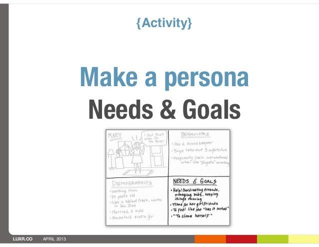 {Activity}                       Make a persona                       Needs & GoalsLUXR.CO   APRIL 2013