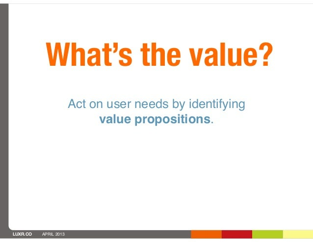 What's the value?                       Act on user needs by identifying                            value propositions.LUX...